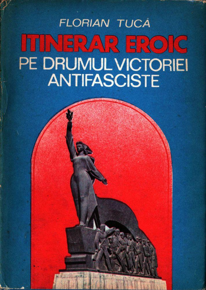 Florian Tuca, Itinerar Eroic, Pe drumul victoriei anifasciste, Editura Sport-Turism, 1989