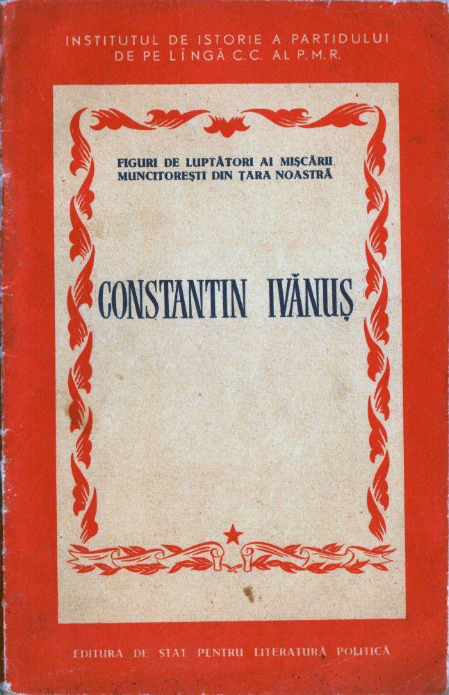 Institutul de istorie al partidului de pe linga cc al PMR, Constantin Ivanus, Editura de stat pentru literatura si arta, 1956